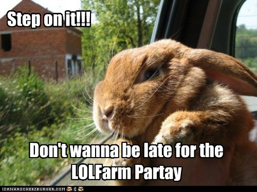 Step on it!!! Don't wanna be late for the LOLFarm Partay