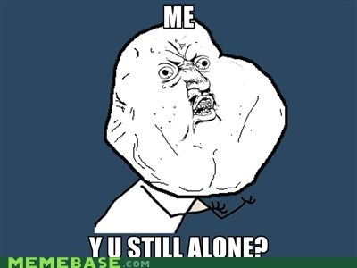 forever alone,girlfriend,mystery,Y U No Guy