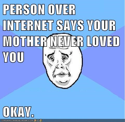 PERSON OVER INTERNET SAYS YOUR MOTHER NEVER LOVED YOU  OKAY.