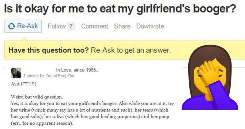 funny quora questions | Is okay eat my girlfriend's booger? Weird but valid question Yes is okay eat girlfriend's booger. Also while are at try her urine which many say has lot nutrients and such her tears which has good salts her saliva which has good healing properties and her poop no apparent reason Now, why would ask such question?