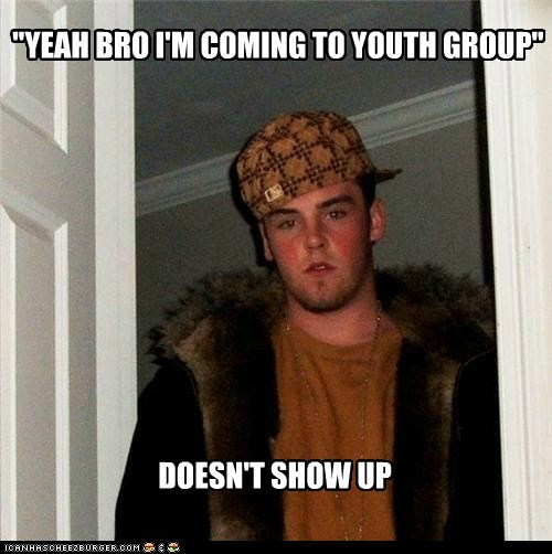 """YEAH BRO I'M COMING TO YOUTH GROUP"""