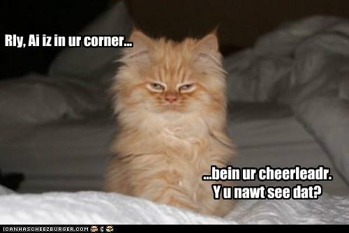 Rly, Ai iz in ur corner... ...bein ur cheerleadr. Y u nawt see dat?
