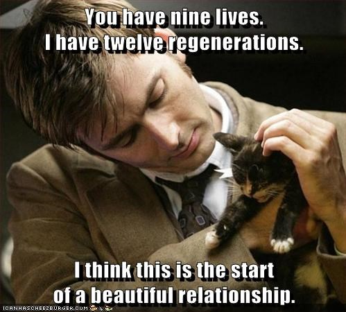 You have nine lives. I have twelve regenerations. I think this is the start of a beautiful relationship.