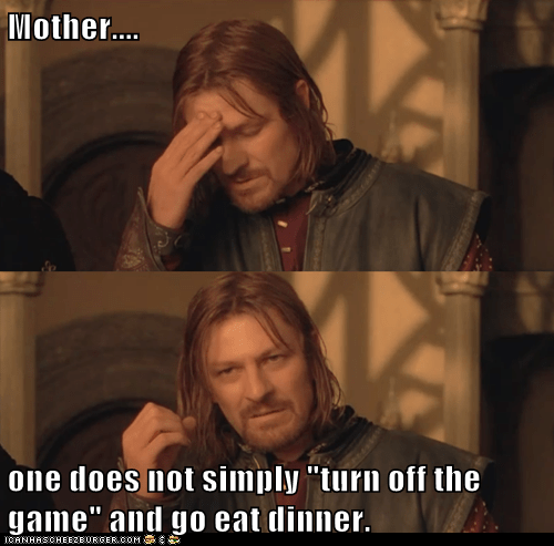 "Mother.... one does not simply ""turn off the game"" and go eat dinner."
