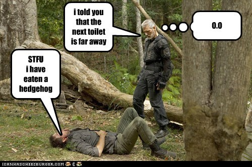 i told you that the next toilet is far away !!! STFU i have eaten a hedgehog O.O