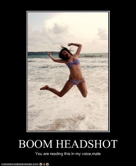 BOOM HEADSHOT You are reading this in my voice,mate