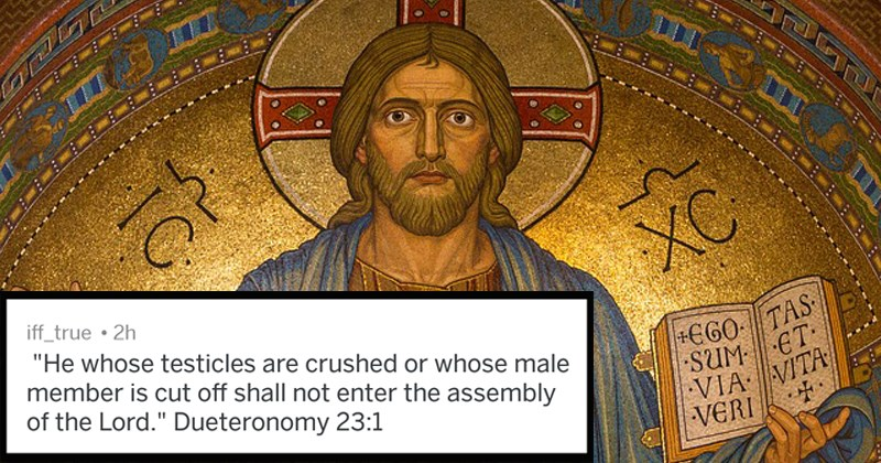 "crazy bible verses | iff_true 2h ""He whose testicles are crushed or whose male member is cut off shall not enter assembly Lord Dueteronomy 23:1"