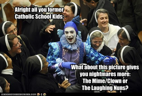 Alright all you former Catholic School Kids: What about this picture gives you nightmares more: The Mime/Clown or The Laughing Nuns?