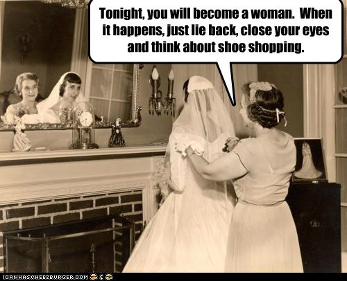 Tonight, you will become a woman. When it happens, just lie back, close your eyes and think about shoe shopping.
