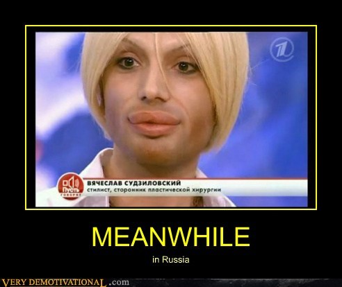 Very demotivational poster of a man with fake lips and the caption 'Meanwhile, in Russia'.