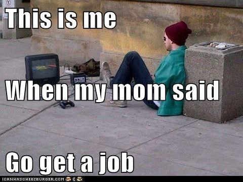 get a job,hard work,hipsterlulz,job