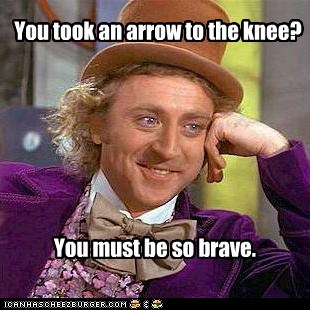 You took an arrow to the knee? You must be so brave.