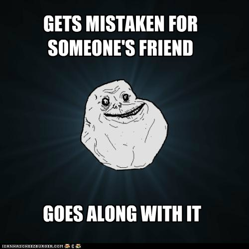 forever alone friend good fortune mistakes - 5704014336