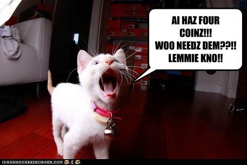 AI HAZ FOUR COINZ!!! WOO NEEDZ DEM??!! LEMMIE KNO!!