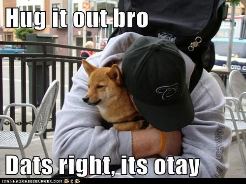 Hug it out bro Dats right, its otay