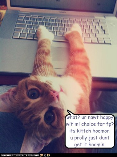 what? ur nawt happy wif mi choice for fp? its kitteh hoomor. u prolly just dunt get it hoomin.