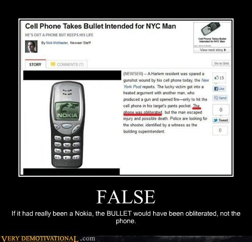 FALSE If it had really been a Nokia, the BULLET would have been obliterated, not the phone.