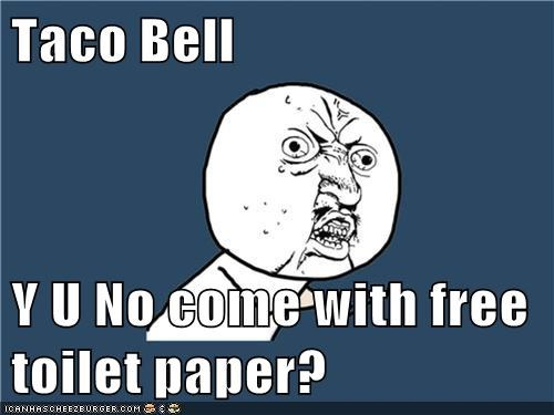 Taco Bell  Y U No come with free toilet paper?