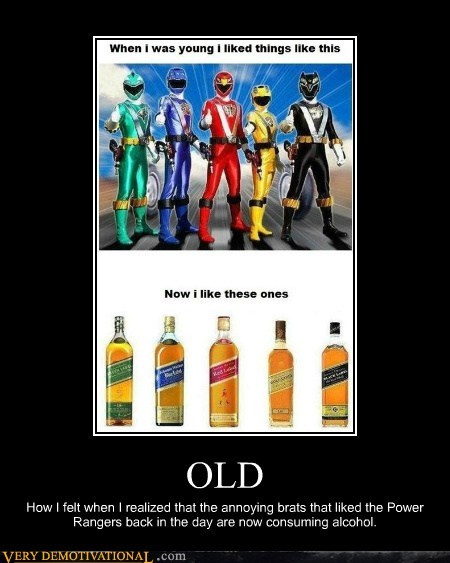 OLD How I felt when I realized that the annoying brats that liked the Power Rangers back in the day are now consuming alcohol.