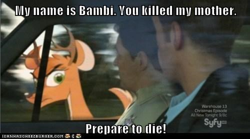 My name is Bambi. You killed my mother. Prepare to die!