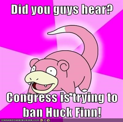 Did you guys hear?  Congress is trying to ban Huck Finn!