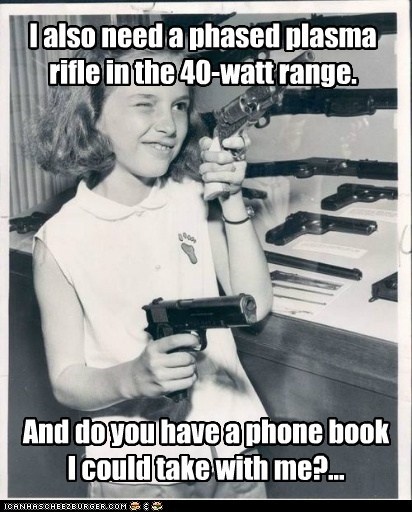 I also need a phased plasma rifle in the 40-watt range. And do you have a phone book I could take with me?...
