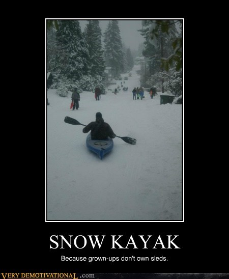 grown up,kayak,Pure Awesome,sleds,youre-wrong
