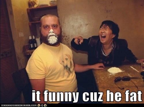it funny cuz he fat