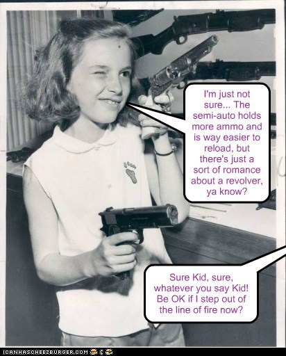 I'm just not sure... The semi-auto holds more ammo and is way easier to reload, but there's just a sort of romance about a revolver, ya know? Sure Kid, sure, whatever you say Kid! Be OK if I step out of the line of fire now?
