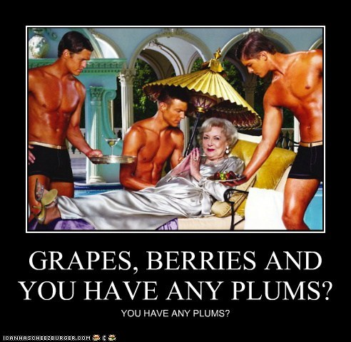 GRAPES, BERRIES AND YOU HAVE ANY PLUMS? YOU HAVE ANY PLUMS?