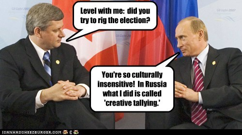 Level with me: did you try to rig the election? You're so culturally insensitive! In Russia what I did is called 'creative tallying.'