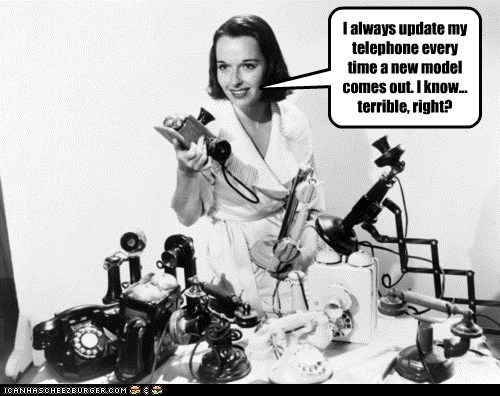 I always update my telephone every time a new model comes out. I know... terrible, right?
