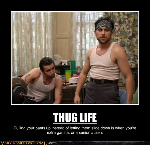 THUG LIFE Pulling your pants up instead of letting them slide down is when you're extra gansta, or a senior citizen.