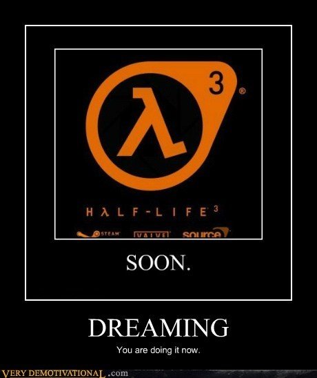 dreaming,half life,Pure Awesome,SOON,video games