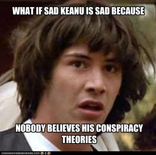 WHAT IF SAD KEANU IS SAD BECAUSE NOBODY BELIEVES HIS CONSPIRACY THEORIES