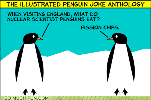 and,chips,double meaning,fish,fission,food,groan-inducing,Hall of Fame,homophones,nuclear,penguin,penguins,scientists,similar sounding