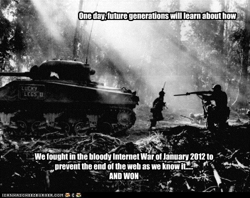 One day, future generations will learn about how We fought in the bloody Internet War of January 2012 to prevent the end of the web as we know it..... AND WON