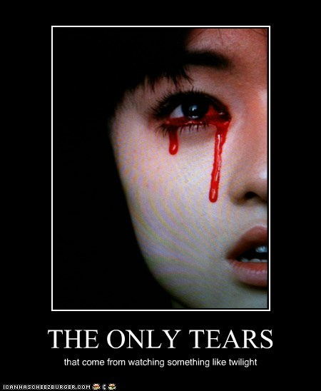 THE ONLY TEARS that come from watching something like twilight