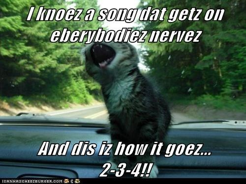 I knoez a song dat getz on eberybodiez nervez And dis iz how it goez... 2-3-4!!