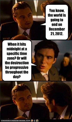 You know, the world is going to end on December 21, 2012. When it hits midnight at a specific time zone? Or will the destruction be progressive throughout the day?