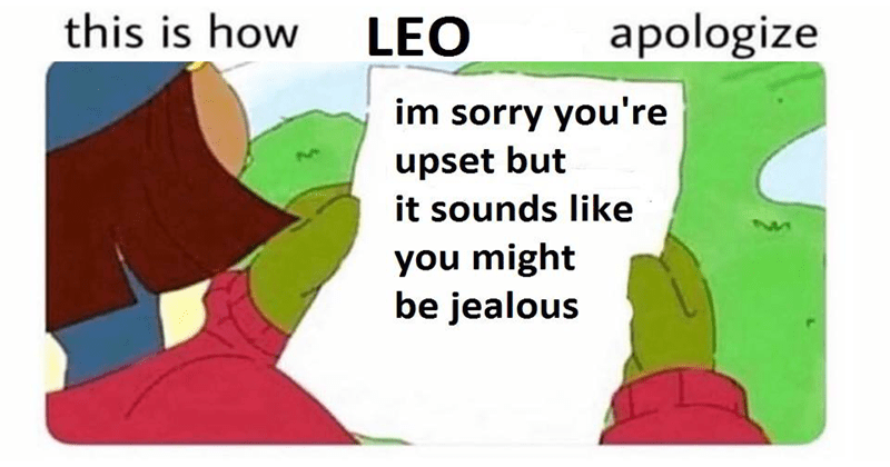 Funny memes about how the astrological signs apologize. | Person - this is LEO apologize im sorry M upset but sounds like might be jealous