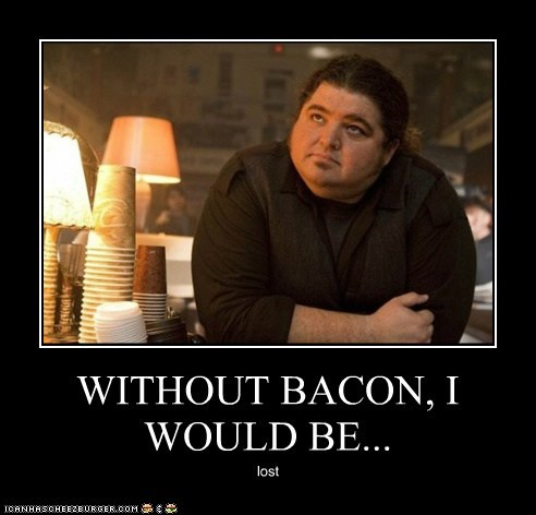 WITHOUT BACON, I WOULD BE... lost