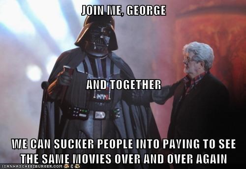 JOIN ME, GEORGE AND TOGETHER WE CAN SUCKER PEOPLE INTO PAYING TO SEE THE SAME MOVIES OVER AND OVER AGAIN