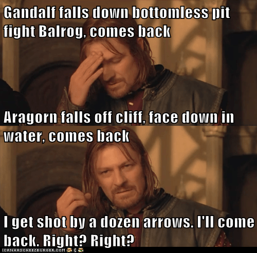 Gandalf falls down bottomless pit fight Balrog, comes back Aragorn falls off cliff, face down in water, comes back I get shot by a dozen arrows. I'll come back. Right? Right?