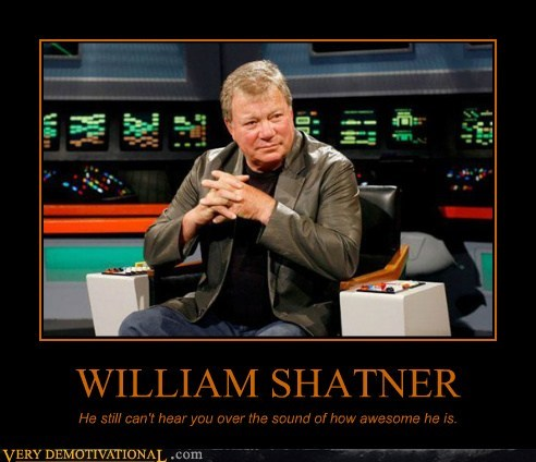 WILLIAM SHATNER He still can't hear you over the sound of how awesome he is.