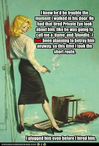 I knew he'd be trouble the moment I walked in his door. He had that tired Private Eye look about him, like he was going to call me a 'dame' and 'blondie.' I had been planning to betray him anyway, so this time I took the short route. I plugged him even before I hired him. had