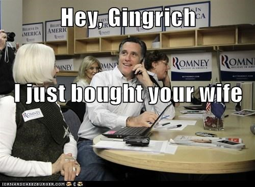 Hey, Gingrich I just bought your wife