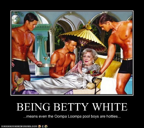 BEING BETTY WHITE ...means even the Oompa Loompa pool boys are hotties...