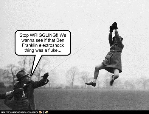 Stop WRIGGLING!! We wanna see if that Ben Franklin electroshock thing was a fluke...