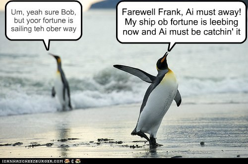Farewell Frank, Ai must away! My ship ob fortune is leebing now and Ai must be catchin' it Um, yeah sure Bob, but yoor fortune is sailing teh ober way